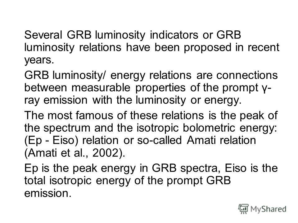 Several GRB luminosity indicators or GRB luminosity relations have been proposed in recent years. GRB luminosity/ energy relations are connections between measurable properties of the prompt γ- ray emission with the luminosity or energy. The most fam