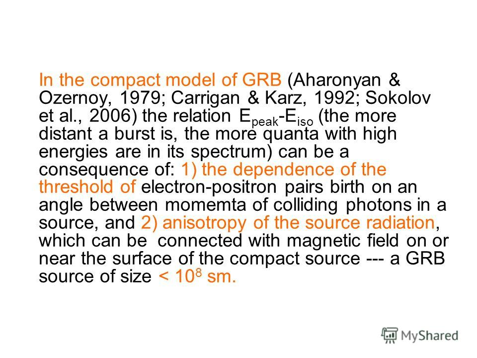 In the compact model of GRB (Aharonyan & Ozernoy, 1979; Carrigan & Karz, 1992; Sokolov et al., 2006) the relation E peak -E iso (the more distant a burst is, the more quanta with high energies are in its spectrum) can be a consequence of: 1) the depe