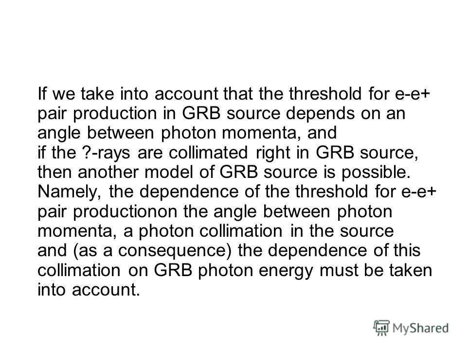 If we take into account that the threshold for e-e+ pair production in GRB source depends on an angle between photon momenta, and if the ?-rays are collimated right in GRB source, then another model of GRB source is possible. Namely, the dependence o