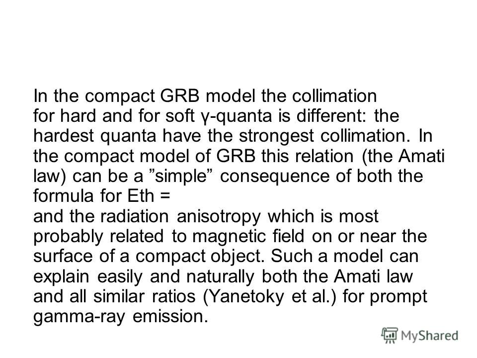 In the compact GRB model the collimation for hard and for soft γ-quanta is different: the hardest quanta have the strongest collimation. In the compact model of GRB this relation (the Amati law) can be a simple consequence of both the formula for Eth