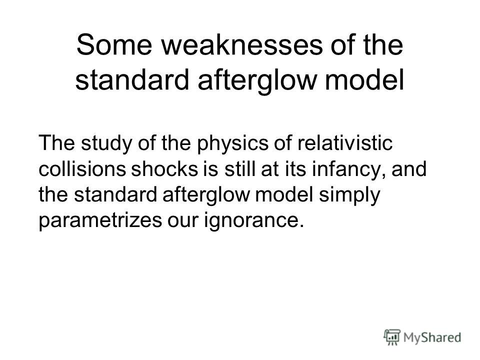 Some weaknesses of the standard afterglow model The study of the physics of relativistic collisions shocks is still at its infancy, and the standard afterglow model simply parametrizes our ignorance.