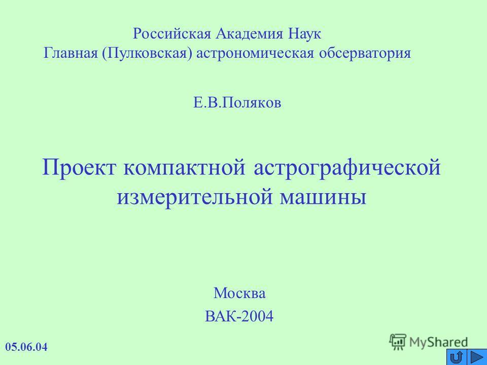 Проект компактной астрографической измерительной машины Е.В.Поляков 05.06.04 Москва ВАК-2004 Российская Академия Наук Главная (Пулковская) астрономическая обсерватория