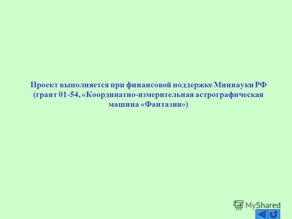 Проект выполняется при финансовой поддержке Миннауки РФ (грант 01-54, «Координатно-измерительная астрографическая машина «Фантазия»)
