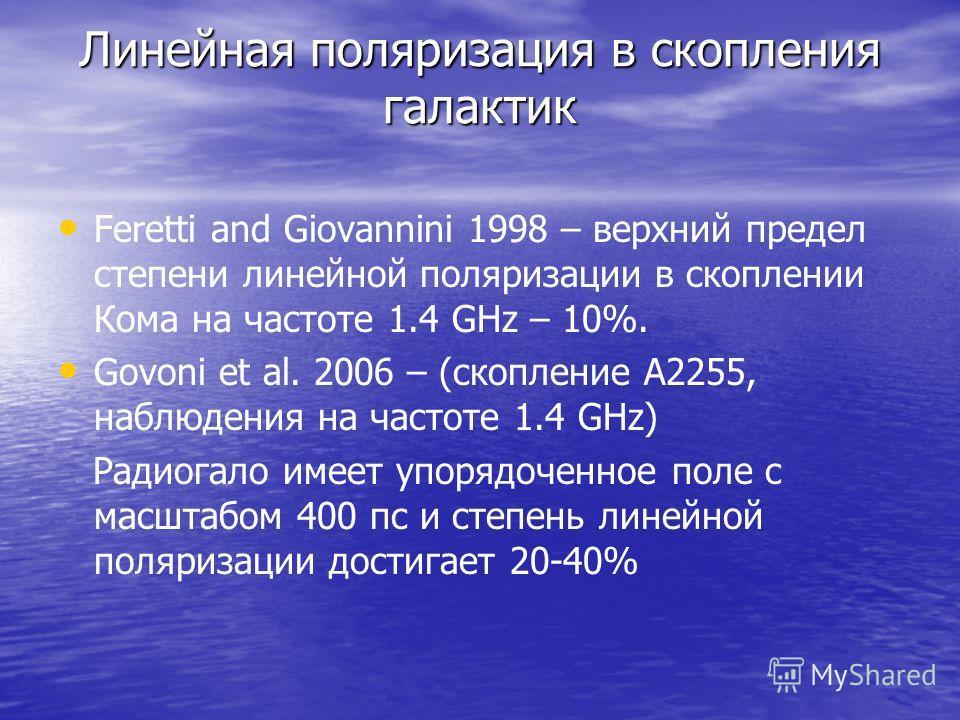 Линейная поляризация в скопления галактик Feretti and Giovannini 1998 – верхний предел степени линейной поляризации в скоплении Кома на частоте 1.4 GHz – 10%. Govoni et al. 2006 – (скопление A2255, наблюдения на частоте 1.4 GHz) Радиогало имеет упоря