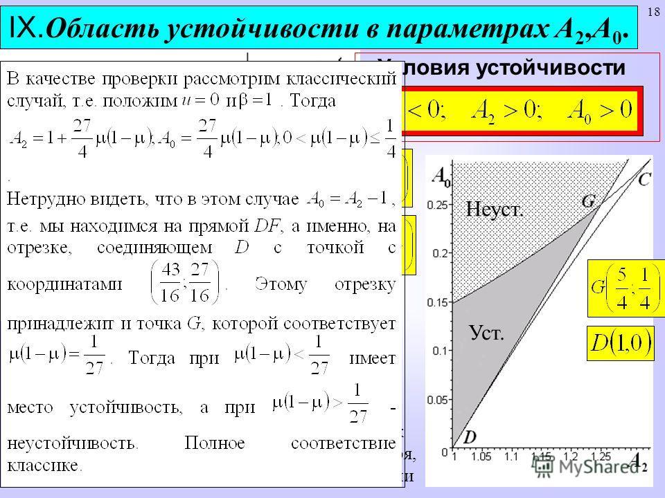 18 IX. Область устойчивости в параметрах А 2,А 0. Условия устойчивости Область допустимых значений А 2,А 0 Уст. Неуст. Такие диаграммы наглядны, но неудобны, так как каждой точке на них соответствует, вообще говоря, континуальный набор значений парам
