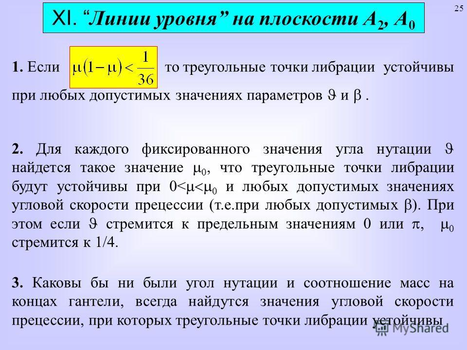 25 XI. Линии уровня на плоскости А 2, А 0 1. Если то треугольные точки либрации устойчивы при любых допустимых значениях параметров и. 2. Для каждого фиксированного значения угла нутации найдется такое значение, что треугольные точки либрации будут у