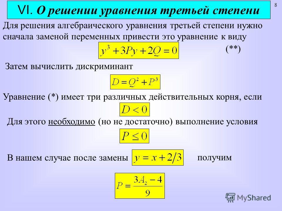 8 VI. О решении уравнения третьей степени Для решения алгебраического уравнения третьей степени нужно сначала заменой переменных привести это уравнение к виду Затем вычислить дискриминант Уравнение (*) имеет три различных действительных корня, если Д