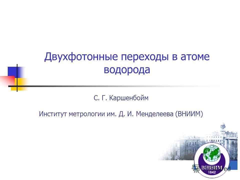 Двухфотонные переходы в атоме водорода С. Г. Каршенбойм Институт метрологии им. Д. И. Менделеева (ВНИИМ)