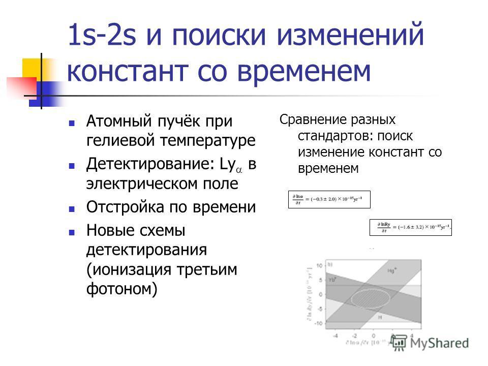 1s-2s и поиски изменений констант со временем Атомный пучёк при гелиевой температуре Детектирование: Ly в электрическом поле Отстройка по времени Новые схемы детектирования (ионизация третьим фотоном) Сравнение разных стандартов: поиск изменение конс