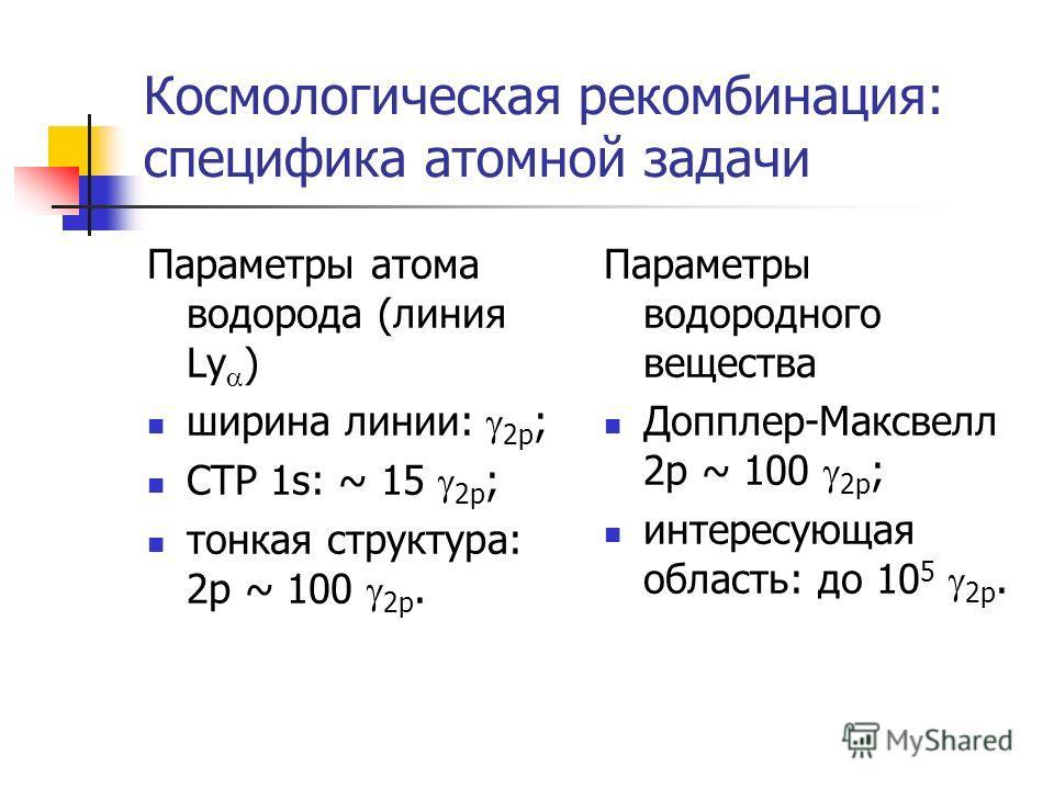 Космологическая рекомбинация: специфика атомной задачи Параметры атома водорода (линия Ly ) ширина линии: 2p ; СТР 1s: ~ 15 2p ; тонкая структура: 2p ~ 100 2p. Параметры водородного вещества Допплер-Максвелл 2p ~ 100 2p ; интересующая область: до 10