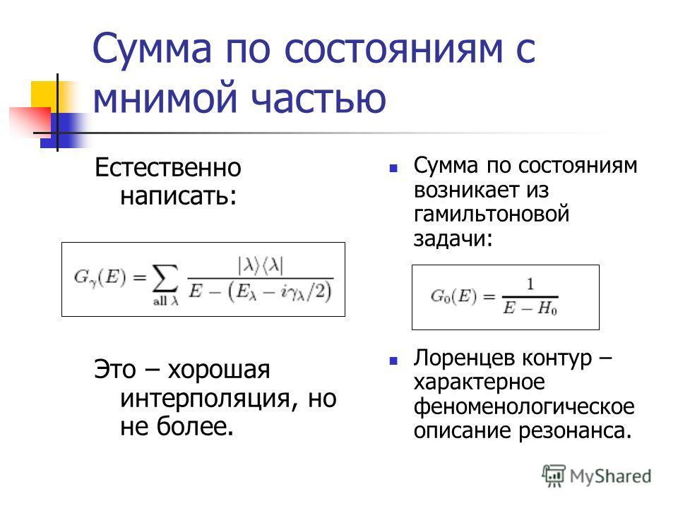 Сумма по состояниям с мнимой частью Естественно написать: Это – хорошая интерполяция, но не более. Сумма по состояниям возникает из гамильтоновой задачи: Лоренцев контур – характерное феноменологическое описание резонанса.