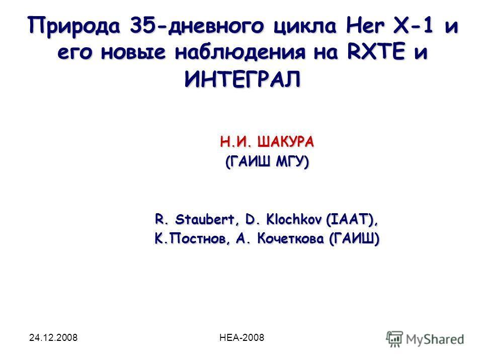 24.12.2008HEA-2008 Природа 35-дневного цикла Her X-1 и его новые наблюдения на RXTE и ИНТЕГРАЛ Н.И. ШАКУРА (ГАИШ МГУ) R. Staubert, D. Klochkov (IAAT), K.Постнов, А. Кочеткова (ГАИШ)