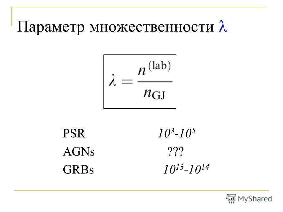 Параметр множественности PSR 10 3 -10 5 AGNs ??? GRBs 10 13 -10 14