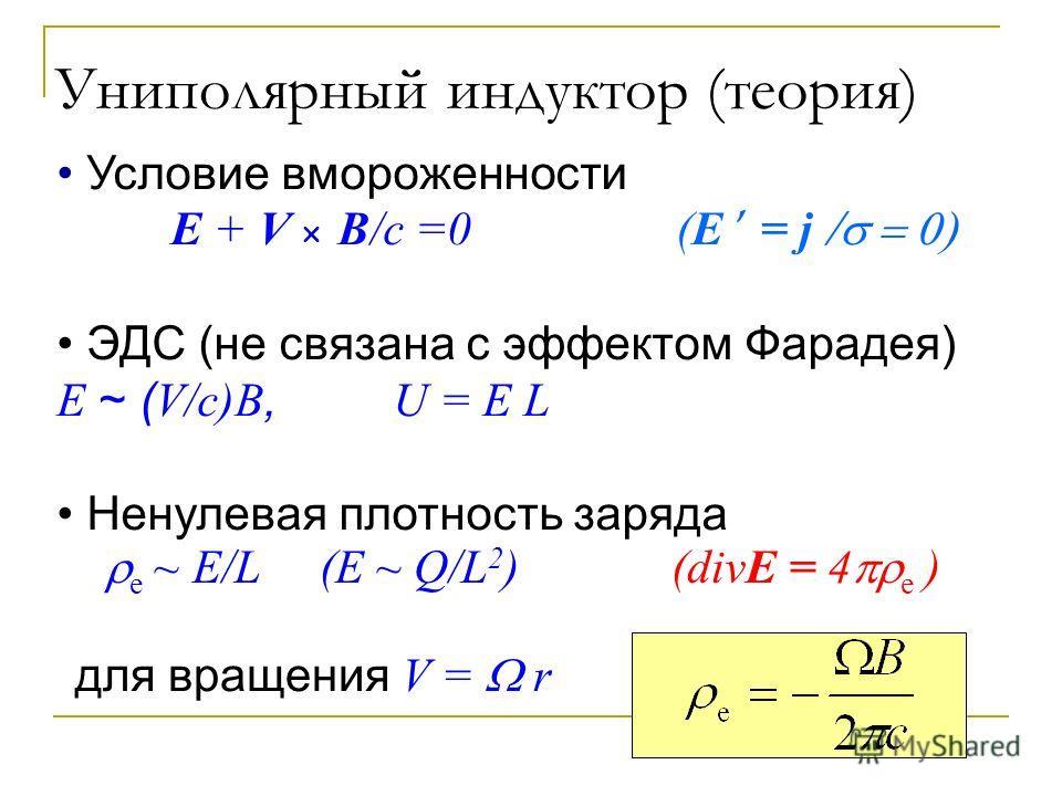 Униполярный индуктор (теория) Условие вмороженности E + V B/c =0 (E = j ЭДС (не связана с эффектом Фарадея) E ~ ( V/c)B, U = E L Ненулевая плотность заряда e ~ E/L (E ~ Q/L 2 ) (divE = 4 e ) для вращения V = r