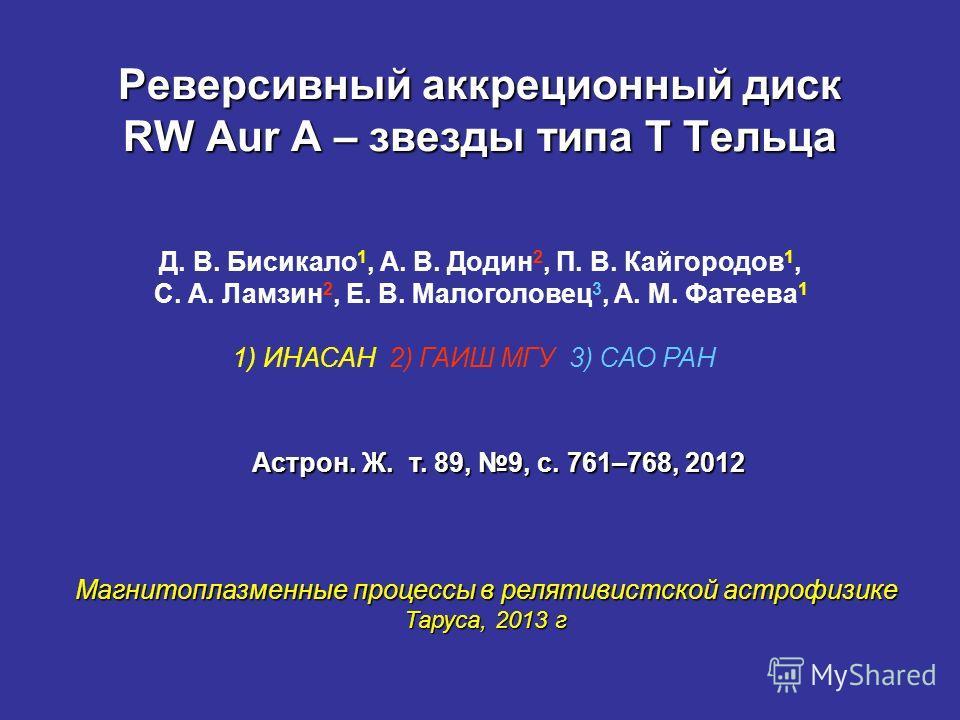 Реверсивный аккреционный диск RW Aur A – звезды типа Т Тельца Магнитоплазменные процессы в релятивистской астрофизике Таруса, 2013 г Д. В. Бисикало 1, А. В. Додин 2, П. В. Кайгородов 1, С. А. Ламзин 2, Е. В. Малоголовец 3, А. М. Фатеева 1 1) ИНАСАН 2