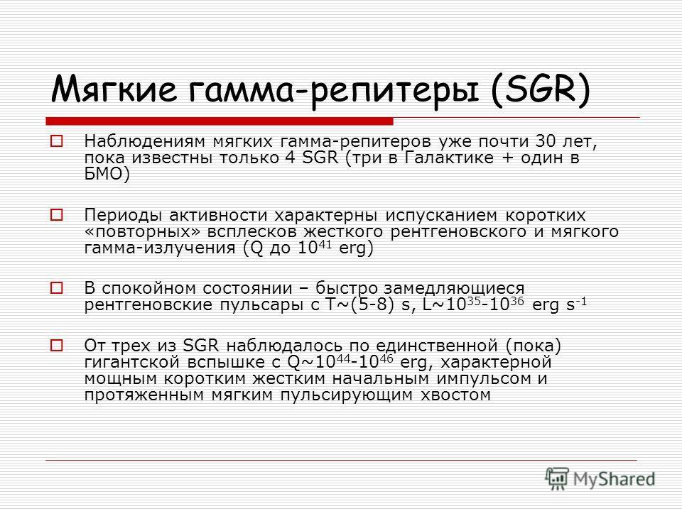 Мягкие гамма-репитеры (SGR) Наблюдениям мягких гамма-репитеров уже почти 30 лет, пока известны только 4 SGR (три в Галактике + один в БМО) Периоды активности характерны испусканием коротких «повторных» всплесков жесткого рентгеновского и мягкого гамм