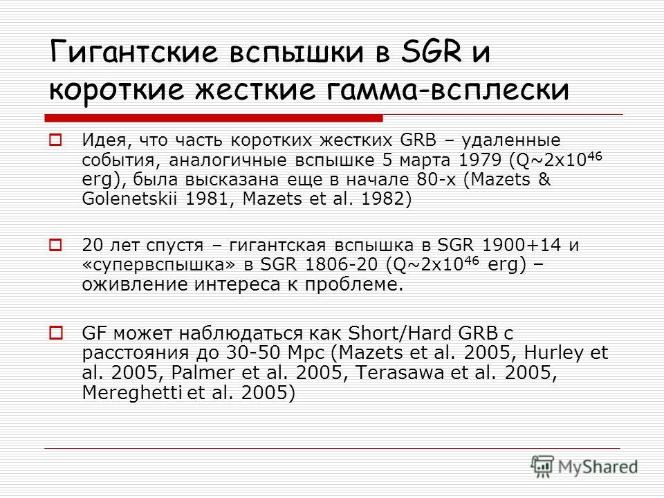 Гигантские вспышки в SGR и короткие жесткие гамма-всплески Идея, что часть коротких жестких GRB – удаленные события, аналогичные вспышке 5 марта 1979 (Q~2x10 46 erg), была высказана еще в начале 80-х (Mazets & Golenetskii 1981, Mazets et al. 1982) 20