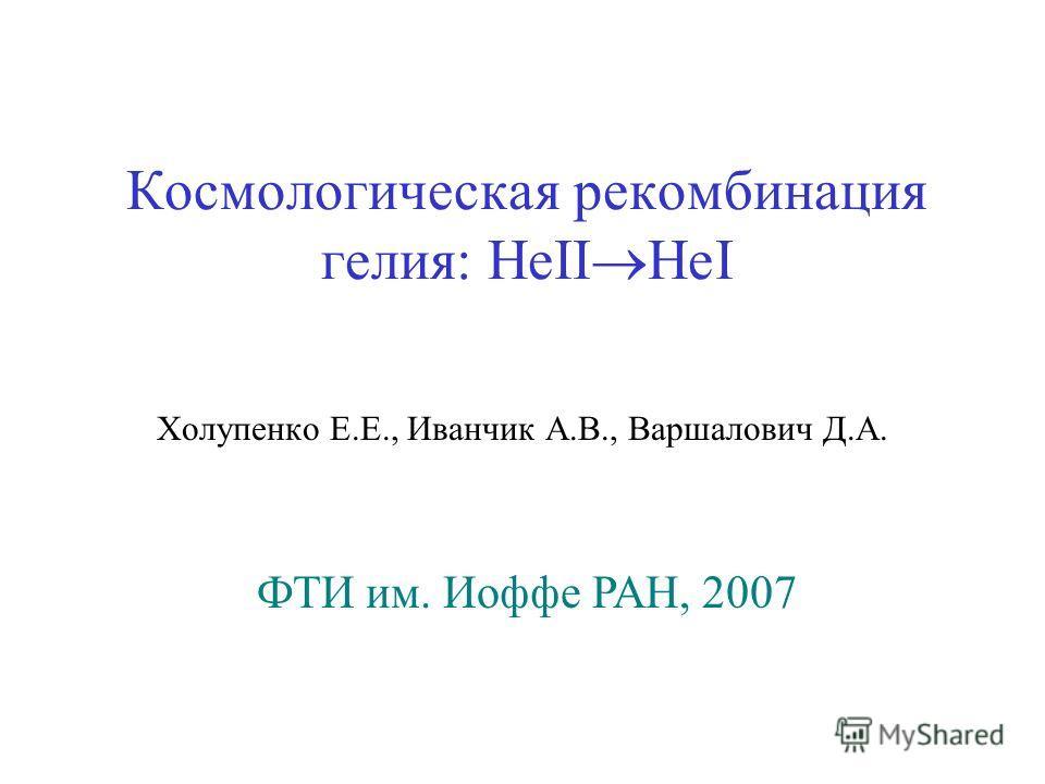 Космологическая рекомбинация гелия: HeII HeI Холупенко Е.Е., Иванчик А.В., Варшалович Д.А. ФТИ им. Иоффе РАН, 2007