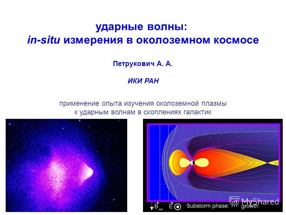 ударные волны: in-situ измерения в околоземном космосе Петрукович А. А. ИКИ РАН применение опыта изучения околоземной плазмы к ударным волнам в скоплениях галактик