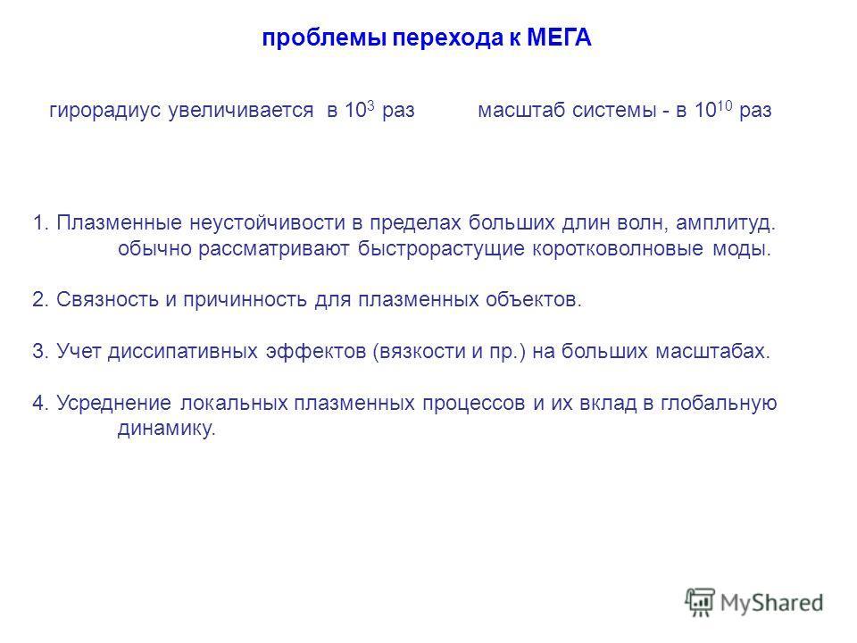 проблемы перехода к МЕГА 1. Плазменные неустойчивости в пределах больших длин волн, амплитуд. обычно рассматривают быстрорастущие коротковолновые моды. 2. Связность и причинность для плазменных объектов. 3. Учет диссипативных эффектов (вязкости и пр.