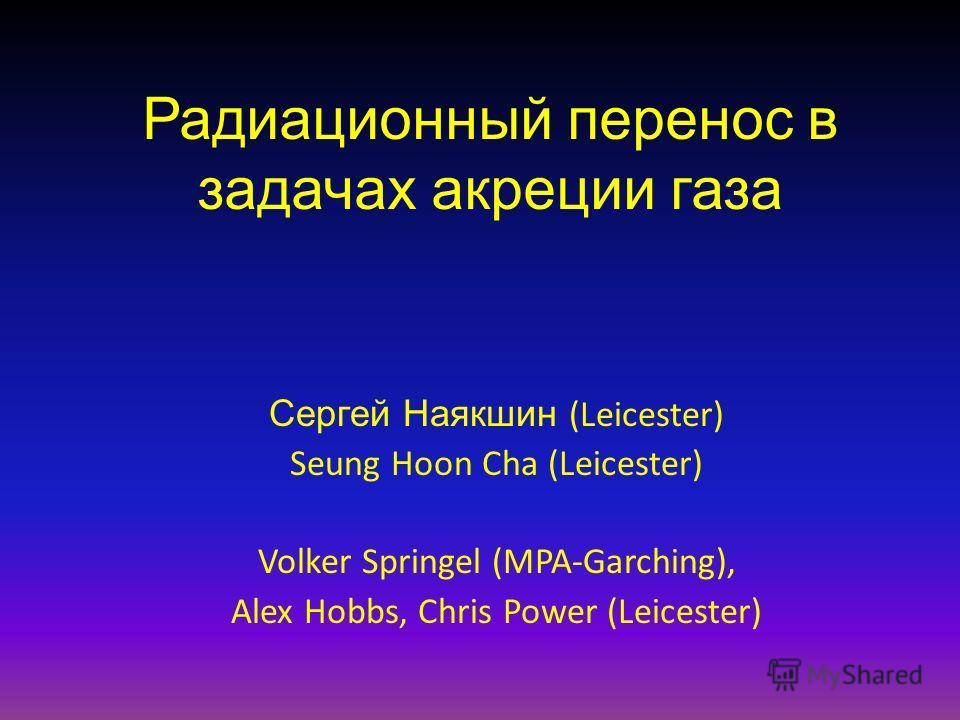 Радиационный перенос в задачах акреции газа Сергей Наякшин (Leicester) Seung Hoon Cha (Leicester) Volker Springel (MPA-Garching), Alex Hobbs, Chris Power (Leicester)