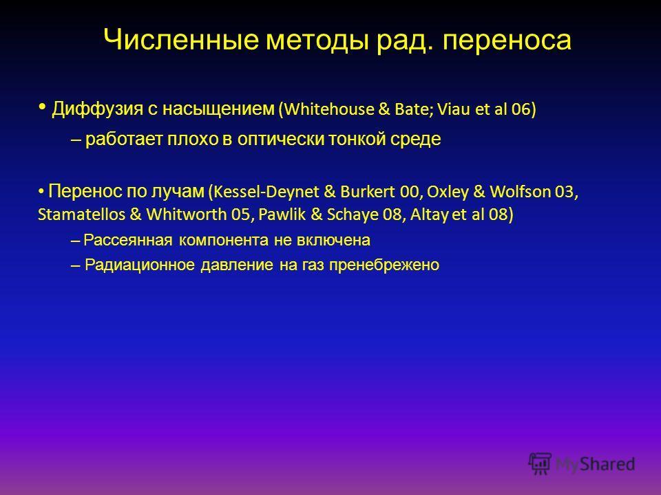 Численные методы рад. переноса Диффузия с насыщением (Whitehouse & Bate; Viau et al 06) – работает плохо в оптически тонкой среде Перенос по лучам (Kessel-Deynet & Burkert 00, Oxley & Wolfson 03, Stamatellos & Whitworth 05, Pawlik & Schaye 08, Altay
