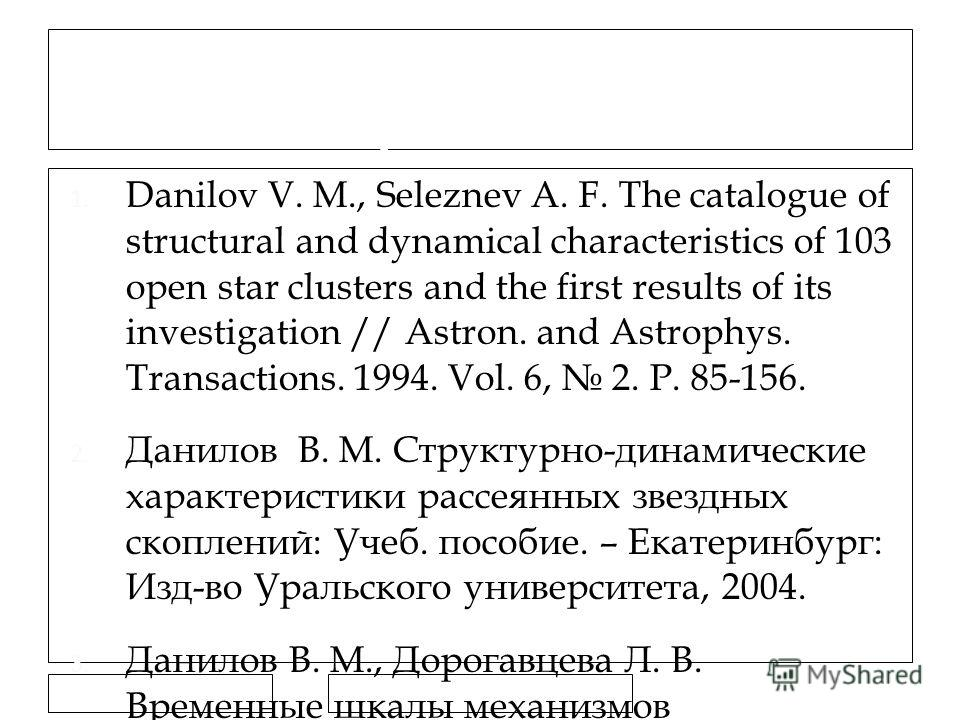 11.7.11 Ссылки на предыдущие работы 1. Danilov V. M., Seleznev A. F. The catalogue of structural and dynamical characteristics of 103 open star clusters and the first results of its investigation // Astron. and Astrophys. Transactions. 1994. Vol. 6,