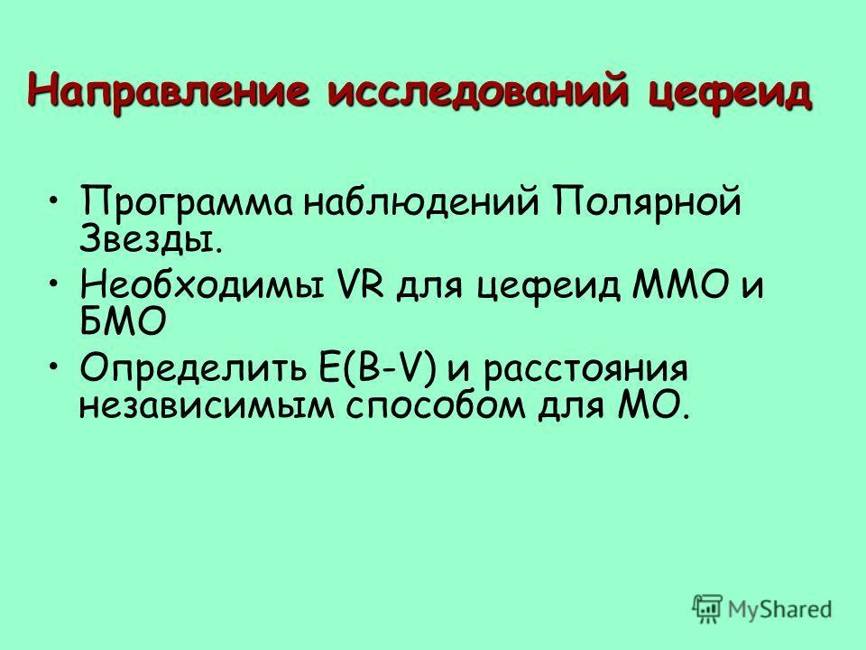 Направление исследований цефеид Программа наблюдений Полярной Звезды. Необходимы VR для цефеид ММО и БМО Определить E(B-V) и расстояния независимым способом для МО.