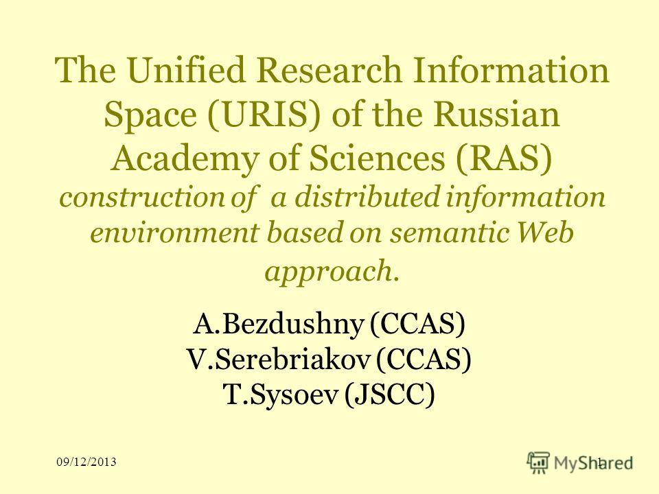 09/12/20131 The Unified Research Information Space (URIS) of the Russian Academy of Sciences (RAS) construction of a distributed information environment based on semantic Web approach. A.Bezdushny (CCAS) V.Serebriakov (CCAS) T.Sysoev (JSCC)