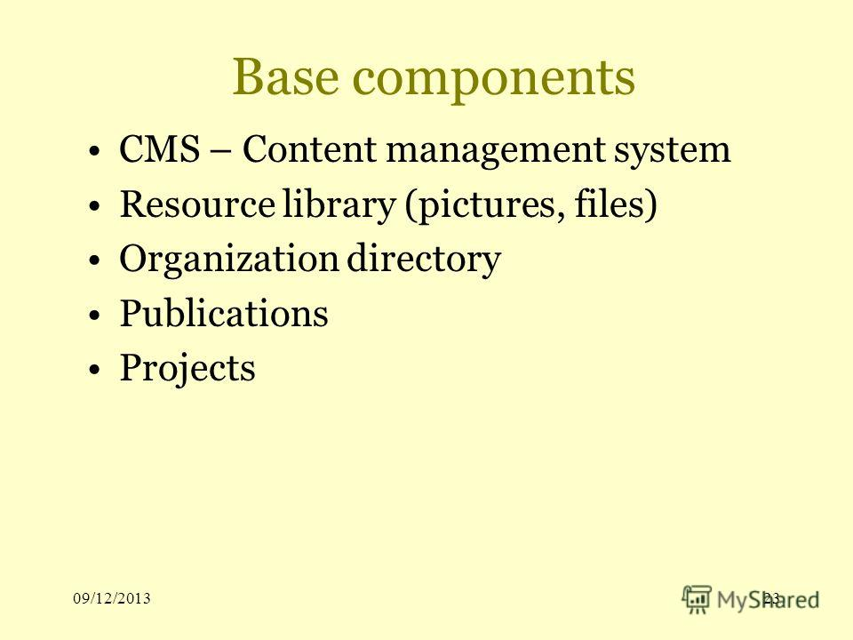 09/12/201323 Base components CMS – Content management system Resource library (pictures, files) Organization directory Publications Projects