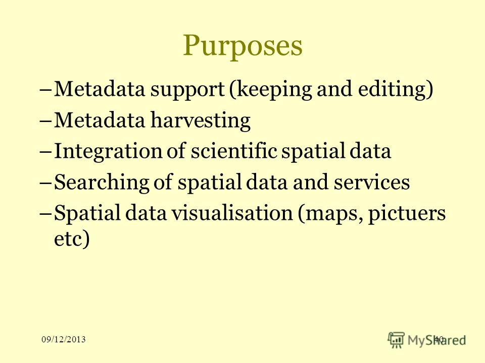 09/12/201340 Purposes –Metadata support (keeping and editing) –Metadata harvesting –Integration of scientific spatial data –Searching of spatial data and services –Spatial data visualisation (maps, pictuers etc)