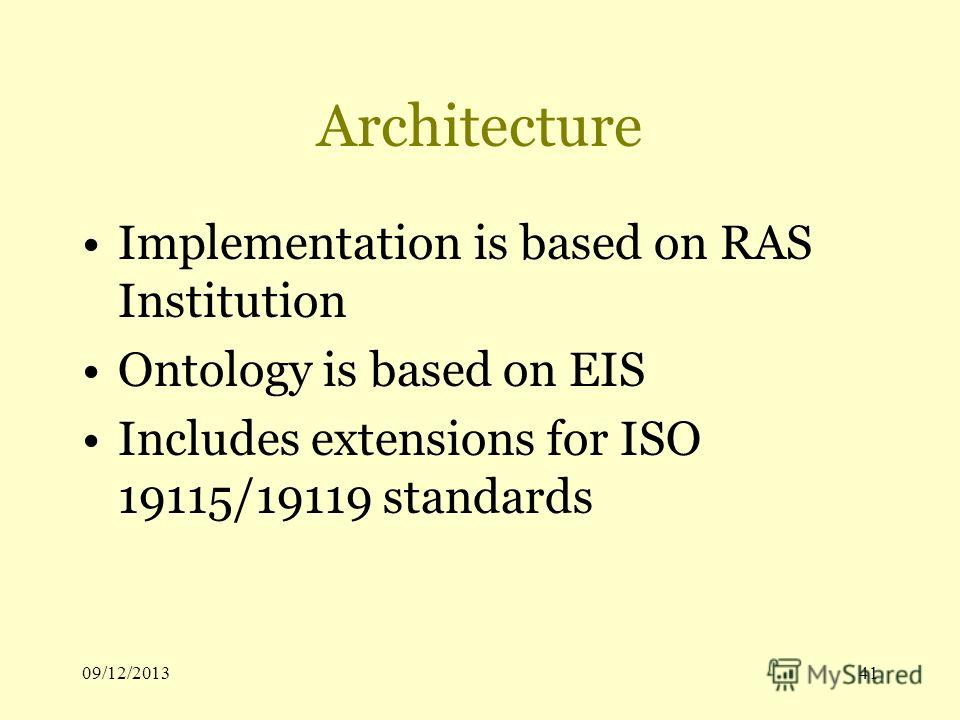 09/12/201341 Architecture Implementation is based on RAS Institution Ontology is based on EIS Includes extensions for ISO 19115/19119 standards