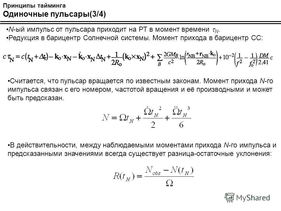 Принципы тайминга Одиночные пульсары(3/4) N-ый импульс от пульсара приходит на РТ в момент времени N. Редукция в барицентр Солнечной системы. Момент прихода в барицентр СС: Считается, что пульсар вращается по известным законам. Момент прихода N-го им