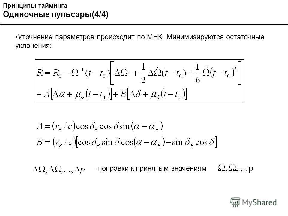 Принципы тайминга Одиночные пульсары(4/4) Уточнение параметров происходит по МНК. Минимизируются остаточные уклонения: -поправки к принятым значениям