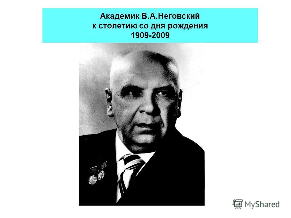 Академик В.А.Неговский к столетию со дня рождения 1909-2009