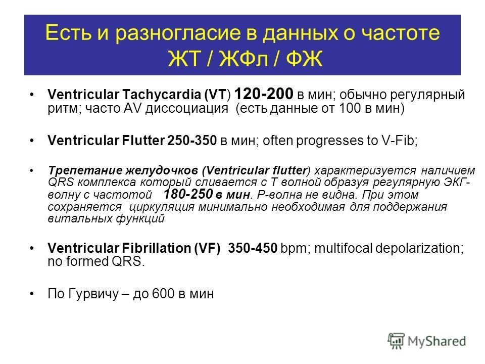 Есть и разногласие в данных о частоте ЖТ / ЖФл / ФЖ Ventricular Tachycardia (VT) 120-200 в мин; обычно регулярный ритм; часто AV диссоциация (есть данные от 100 в мин) Ventricular Flutter 250-350 в мин; often progresses to V-Fib; Трепетание желудочко