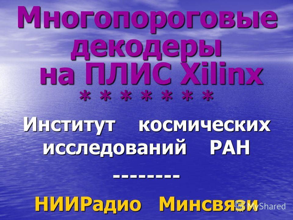 Многопороговые декодеры на ПЛИС Xilinx * * * * * * * Институт космических исследований РАН -------- НИИРадио Минсвязи