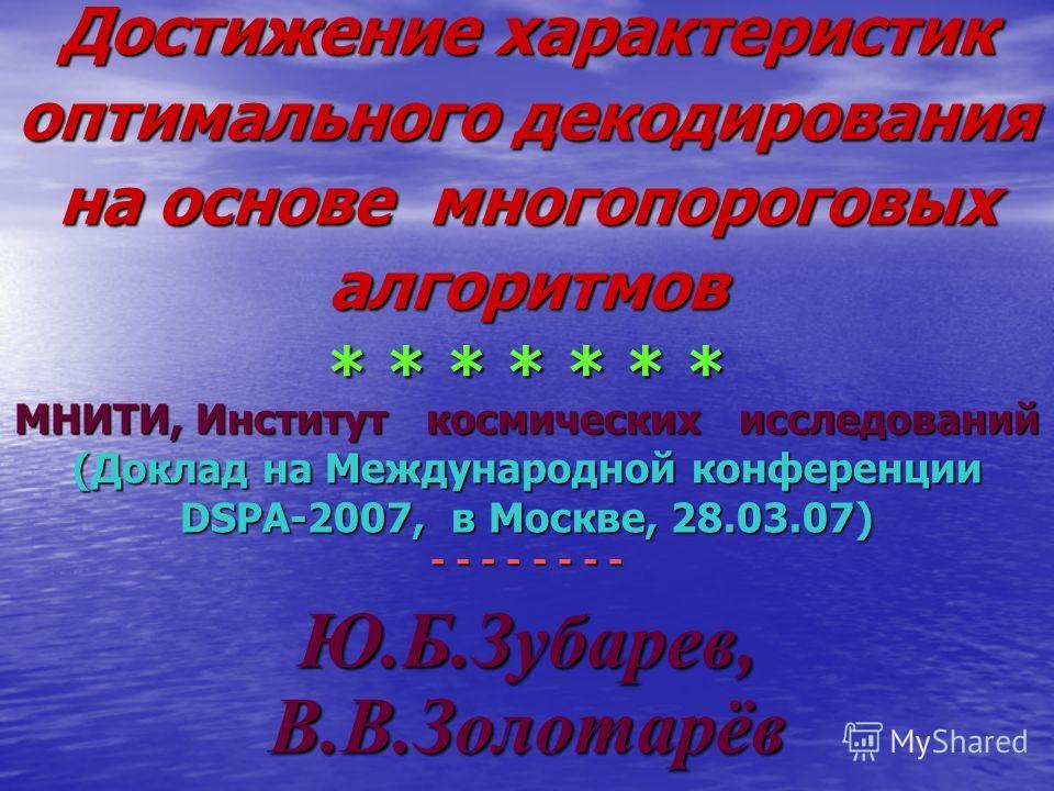 Достижение характеристик оптимального декодирования на основе многопороговых алгоритмов * * * * * * * МНИТИ, Институт космических исследований (Доклад на Международной конференции DSPA-2007, в Москве, 28.03.07) - - - - - - - - Ю.Б.Зубарев, В.В.Золота