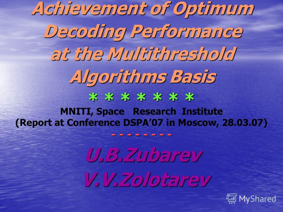 Achievement of Optimum Decoding Performance at the Multithreshold Algorithms Basis * * * * * * * MNITI, Space Research Institute (Report at Conference DSPA07 in Moscow, 28.03.07) - - - - - - - - U.B.Zubarev V.V.Zolotarev V.V.Zolotarev