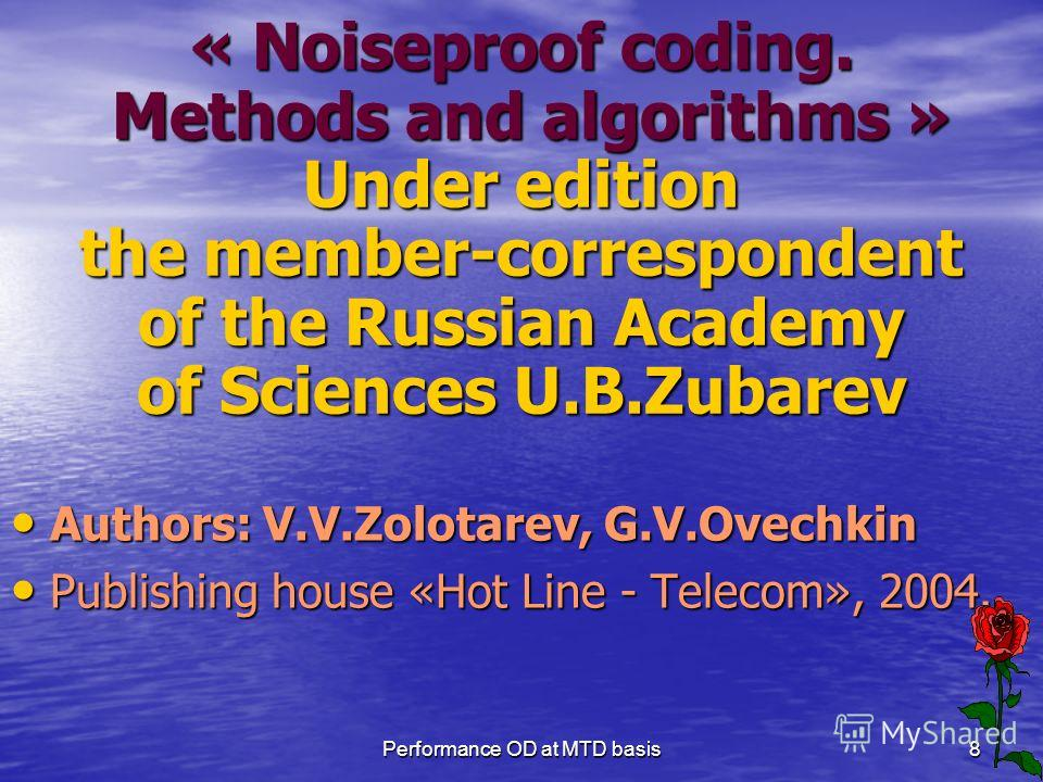 Performance OD at MTD basis8 « Noiseproof coding. Methods and algorithms » Under edition the member-correspondent of the Russian Academy of Sciences U.B.Zubarev Authors: V.V.Zolotarev, G.V.Ovechkin Authors: V.V.Zolotarev, G.V.Ovechkin Publishing hous