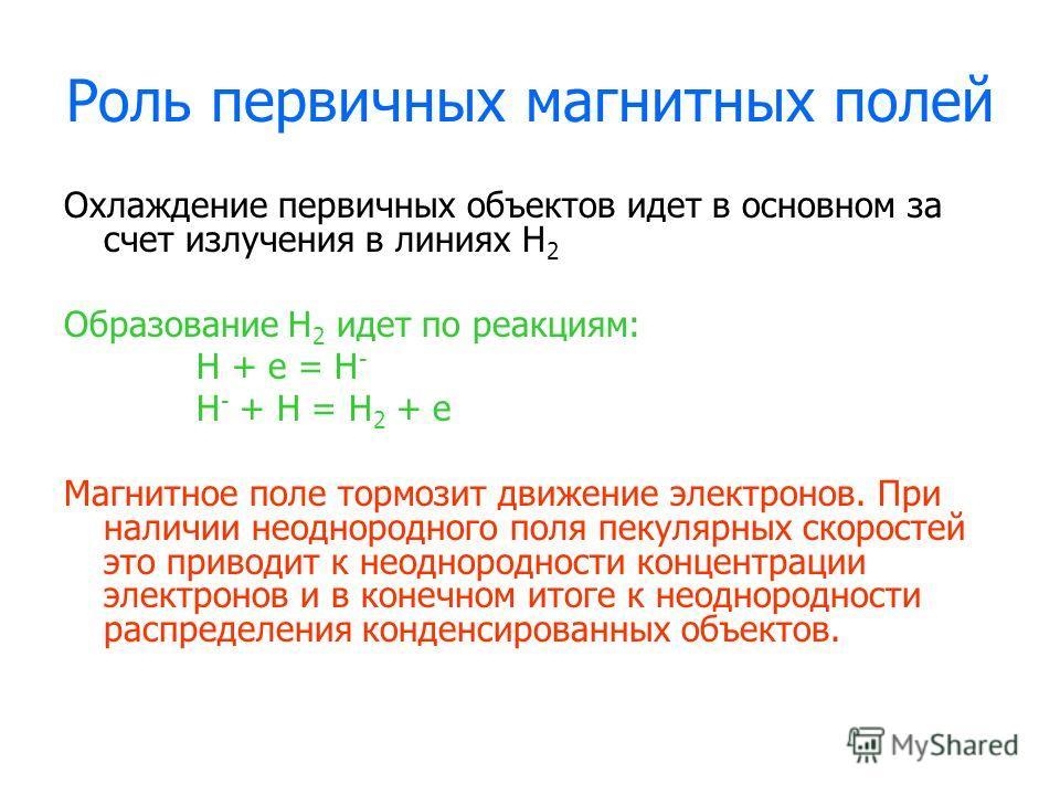 Роль первичных магнитных полей Охлаждение первичных объектов идет в основном за счет излучения в линиях Н 2 Образование Н 2 идет по реакциям: Н + е = H - H - + H = H 2 + e Магнитное поле тормозит движение электронов. При наличии неоднородного поля пе