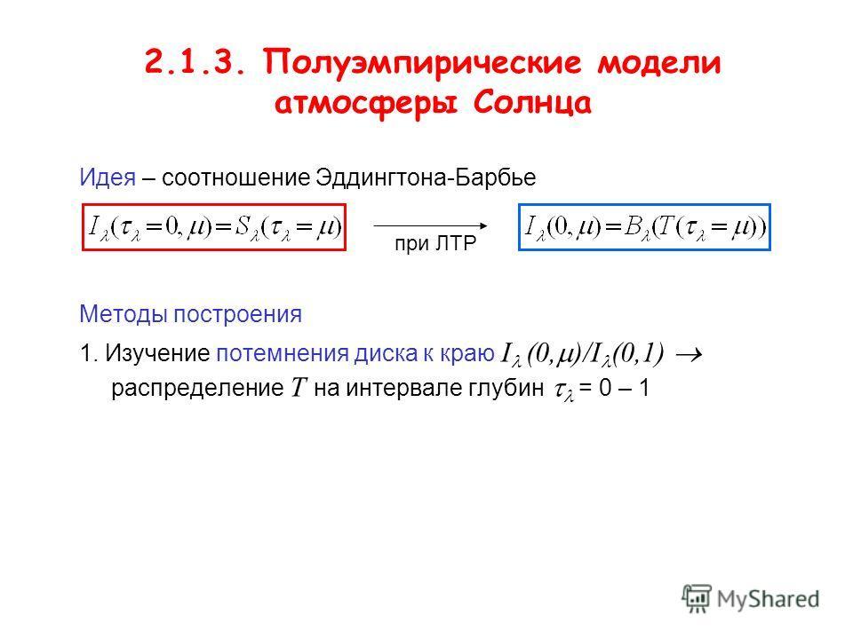 2.1.3. Полуэмпирические модели атмосферы Солнца Идея – соотношение Эддингтона-Барбье Методы построения 1. Изучение потемнения диска к краю I (0, )/I (0,1) распределение T на интервале глубин = 0 – 1 при ЛТР