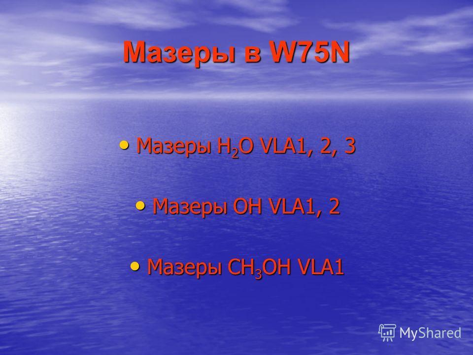 Мазеры в W75N Мазеры H 2 O VLA1, 2, 3 Мазеры H 2 O VLA1, 2, 3 Мазеры OH VLA1, 2 Мазеры OH VLA1, 2 Мазеры CH 3 OH VLA1 Мазеры CH 3 OH VLA1
