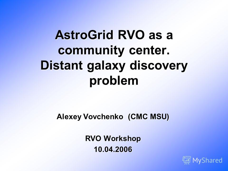 AstroGrid RVO as a community center. Distant galaxy discovery problem Alexey Vovchenko (CMC MSU) RVO Workshop 10.04.2006