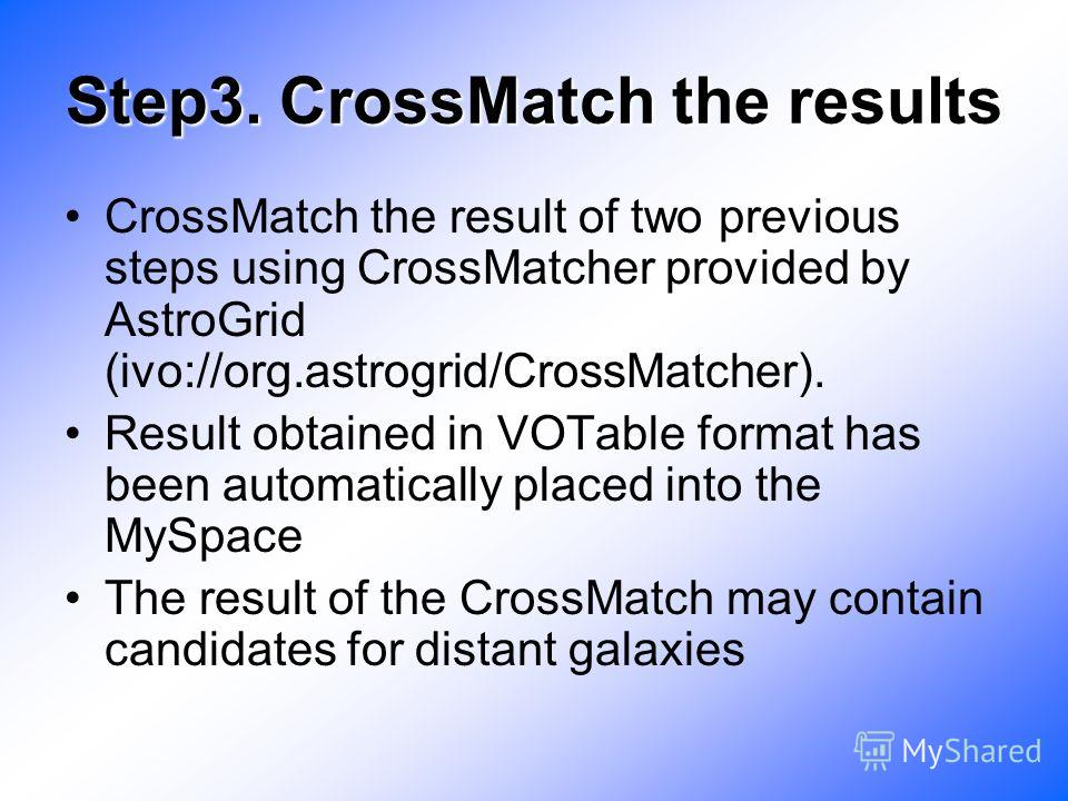 Step3. CrossMatch the results CrossMatch the result of two previous steps using CrossMatcher provided by AstroGrid (ivo://org.astrogrid/CrossMatcher). Result obtained in VOTable format has been automatically placed into the MySpace The result of the