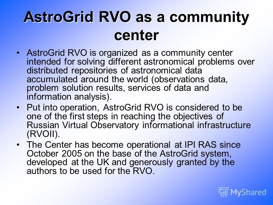 AstroGrid RVO as a community center AstroGrid RVO is organized as a community center intended for solving different astronomical problems over distributed repositories of astronomical data accumulated around the world (observations data, problem solu