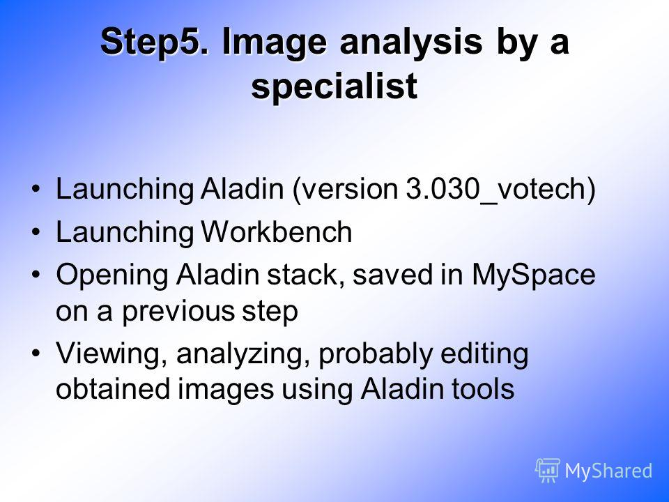 Step5. Image analysis by a specialist Launching Aladin (version 3.030_votech) Launching Workbench Opening Aladin stack, saved in MySpace on a previous step Viewing, analyzing, probably editing obtained images using Aladin tools