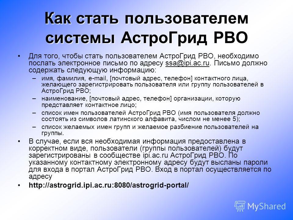 Как стать пользователем системы АстроГрид РВО Для того, чтобы стать пользователем АстроГрид РВО, необходимо послать электронное письмо по адресу ssa@ipi.ac.ru. Письмо должно содержать следующую информацию: –имя, фамилия, e-mail, [почтовый адрес, теле