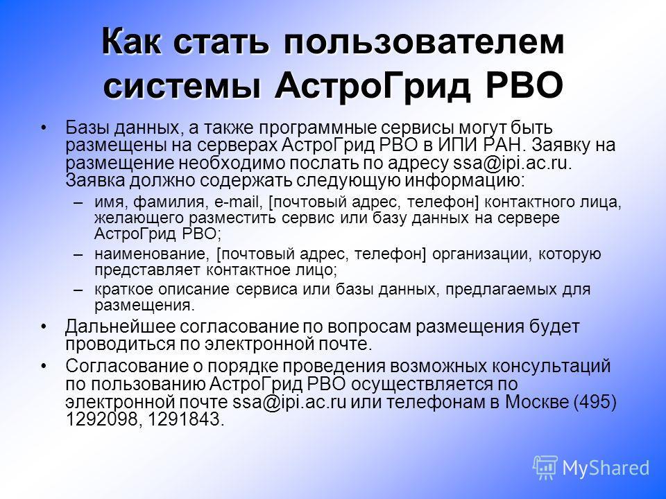 Как стать пользователем системы АстроГрид РВО Базы данных, а также программные сервисы могут быть размещены на серверах АстроГрид РВО в ИПИ РАН. Заявку на размещение необходимо послать по адресу ssa@ipi.ac.ru. Заявка должно содержать следующую информ
