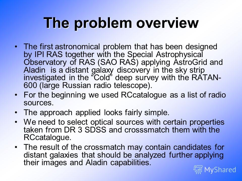 The problem overview The first astronomical problem that has been designed by IPI RAS together with the Special Astrophysical Observatory of RAS (SAO RAS) applying AstroGrid and Aladin is a distant galaxy discovery in the sky strip investigated in th